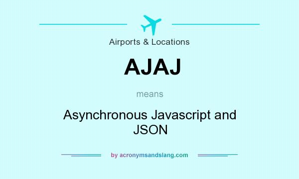 What does AJAJ mean? It stands for Asynchronous Javascript and JSON