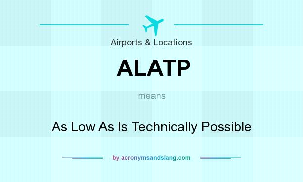 What does ALATP mean? It stands for As Low As Is Technically Possible