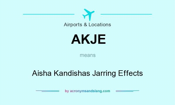What does AKJE mean? It stands for Aisha Kandishas Jarring Effects