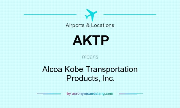 What does AKTP mean? It stands for Alcoa Kobe Transportation Products, Inc.