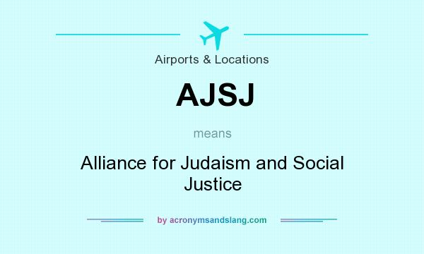 What does AJSJ mean? It stands for Alliance for Judaism and Social Justice