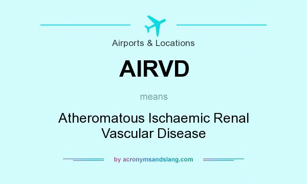 What does AIRVD mean? It stands for Atheromatous Ischaemic Renal Vascular Disease