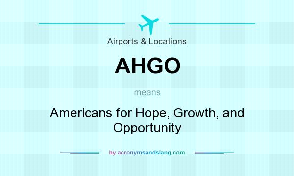 What does AHGO mean? It stands for Americans for Hope, Growth, and Opportunity