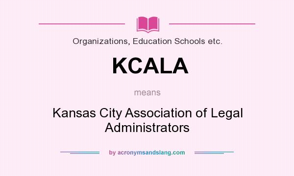 What does KCALA mean? It stands for Kansas City Association of Legal Administrators