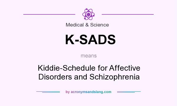 What does K-SADS mean? It stands for Kiddie-Schedule for Affective Disorders and Schizophrenia