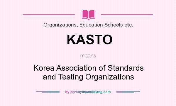 What does KASTO mean? It stands for Korea Association of Standards and Testing Organizations
