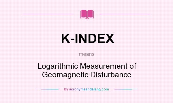 What does K-INDEX mean? It stands for Logarithmic Measurement of Geomagnetic Disturbance