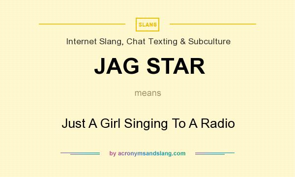 What does JAG STAR mean? It stands for Just A Girl Singing To A Radio