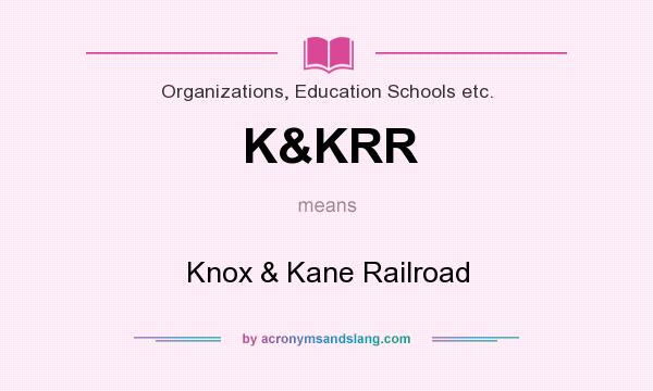 What does K&KRR mean? It stands for Knox & Kane Railroad