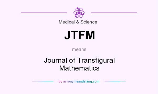 What does JTFM mean? It stands for Journal of Transfigural Mathematics