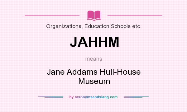 What does JAHHM mean? It stands for Jane Addams Hull-House Museum