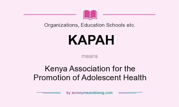 What does KAPAH mean? It stands for Kenya Association for the Promotion of Adolescent Health