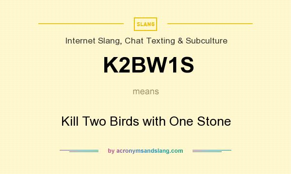 What does K2BW1S mean? It stands for Kill Two Birds with One Stone