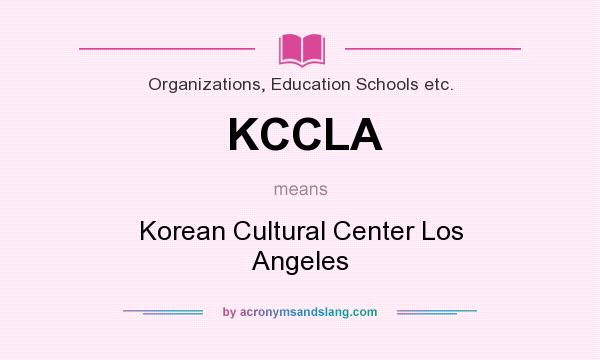 What does KCCLA mean? It stands for Korean Cultural Center Los Angeles