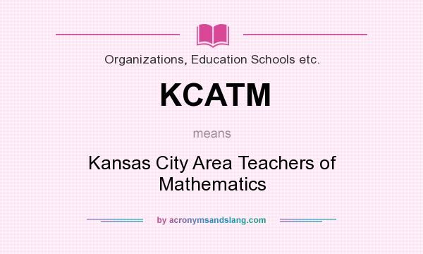 What does KCATM mean? It stands for Kansas City Area Teachers of Mathematics