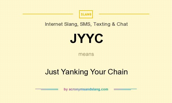 What does JYYC mean? It stands for Just Yanking Your Chain
