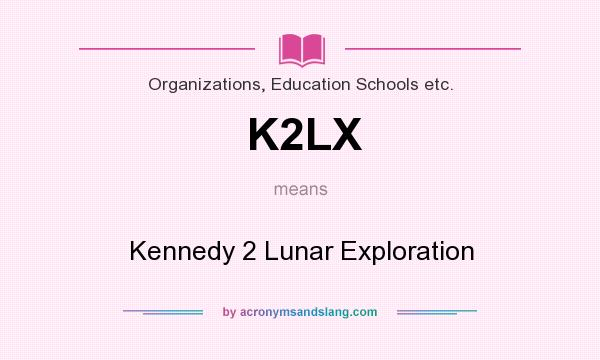 What does K2LX mean? It stands for Kennedy 2 Lunar Exploration