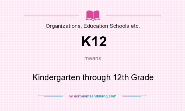 What does K12 mean? It stands for Kindergarten through 12th Grade