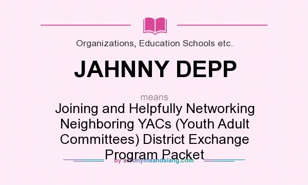 What does JAHNNY DEPP mean? It stands for Joining and Helpfully Networking Neighboring YACs (Youth Adult Committees) District Exchange Program Packet