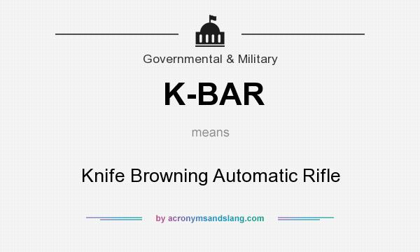 What does K-BAR mean? It stands for Knife Browning Automatic Rifle