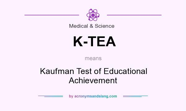 What does K-TEA mean? It stands for Kaufman Test of Educational Achievement
