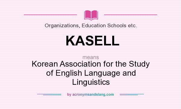 What does KASELL mean? It stands for Korean Association for the Study of English Language and Linguistics