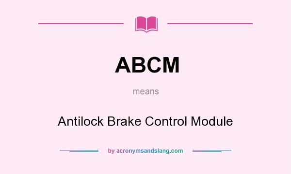 What does ABCM mean? It stands for Antilock Brake Control Module