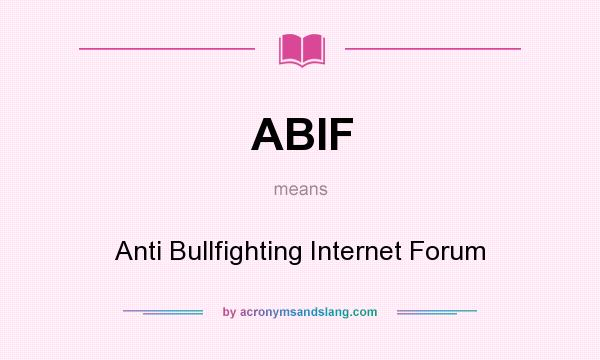 What does ABIF mean? It stands for Anti Bullfighting Internet Forum