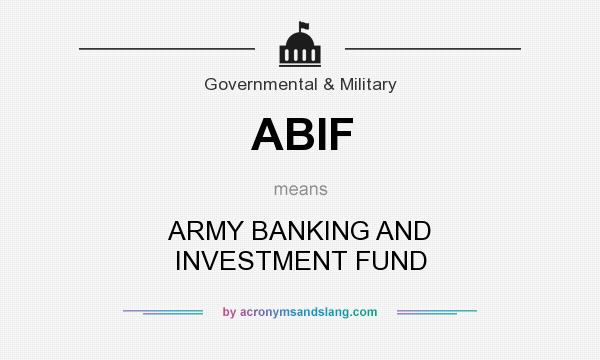 What does ABIF mean? It stands for ARMY BANKING AND INVESTMENT FUND