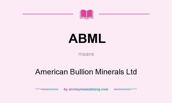 What does ABML mean? It stands for American Bullion Minerals Ltd
