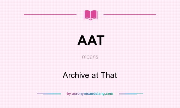 What does AAT mean? It stands for Archive at That