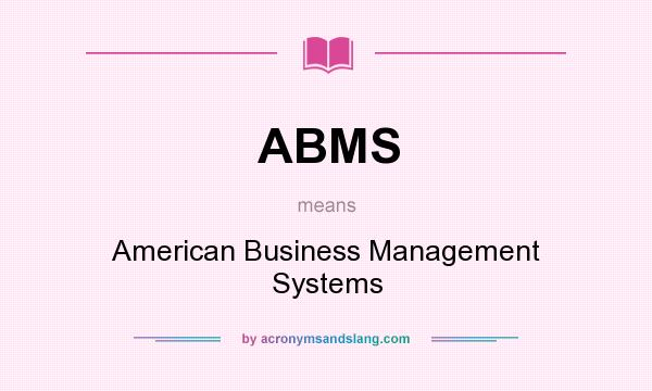 What does ABMS mean? It stands for American Business Management Systems
