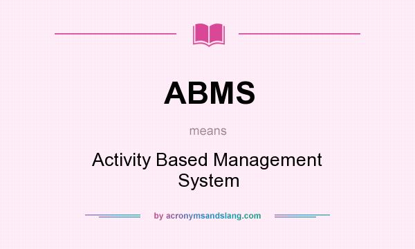 What does ABMS mean? It stands for Activity Based Management System
