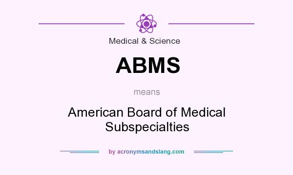 What does ABMS mean? It stands for American Board of Medical Subspecialties