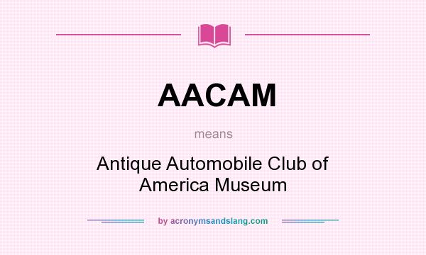 What does AACAM mean? It stands for Antique Automobile Club of America Museum