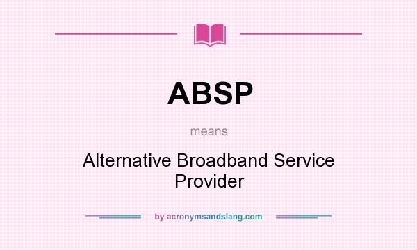 What does ABSP mean? It stands for Alternative Broadband Service Provider