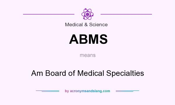 What does ABMS mean? It stands for Am Board of Medical Specialties