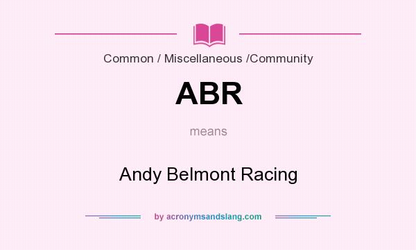 What does ABR mean? It stands for Andy Belmont Racing