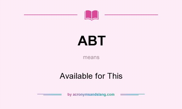What does ABT mean? It stands for Available for This