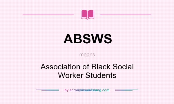 What does ABSWS mean? It stands for Association of Black Social Worker Students