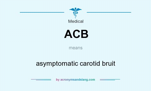 What does ACB mean? It stands for asymptomatic carotid bruit