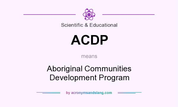 What does ACDP mean? It stands for Aboriginal Communities Development Program