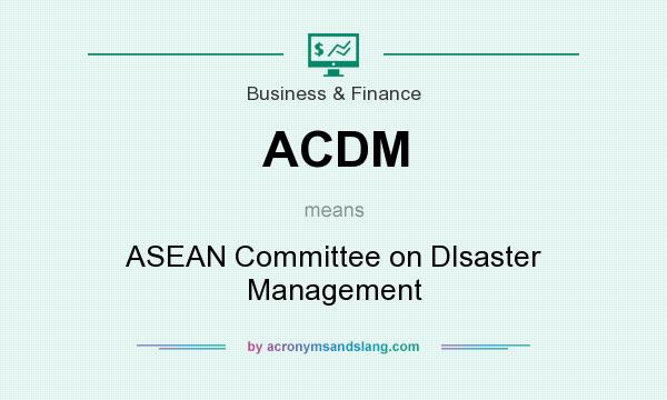 What does ACDM mean? It stands for ASEAN Committee on DIsaster Management