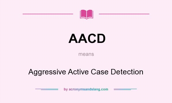 What does AACD mean? It stands for Aggressive Active Case Detection