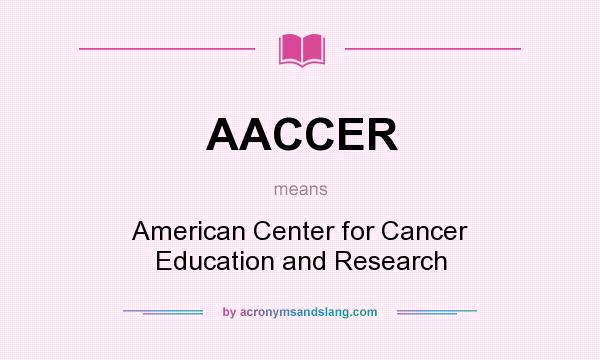 What does AACCER mean? It stands for American Center for Cancer Education and Research