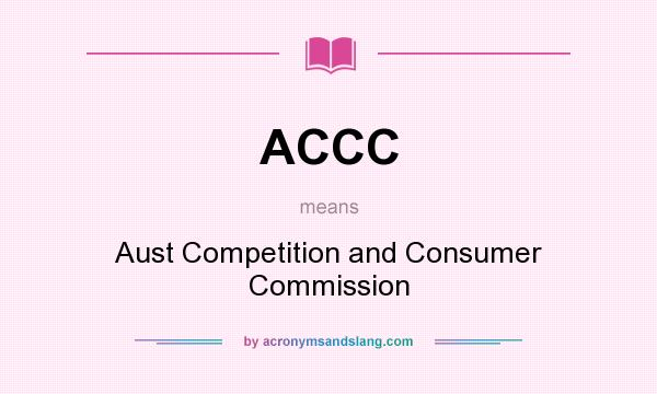 What does ACCC mean? It stands for Aust Competition and Consumer Commission