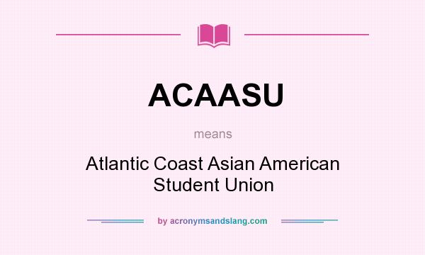 What does ACAASU mean? It stands for Atlantic Coast Asian American Student Union