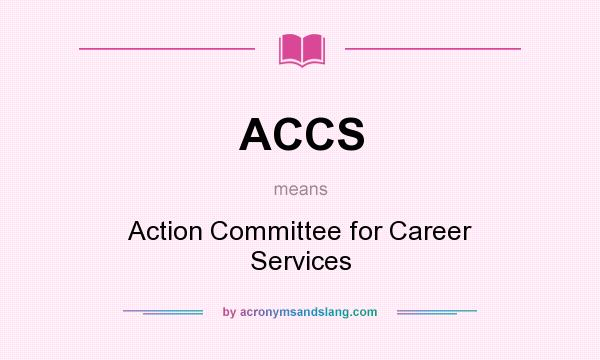 What does ACCS mean? It stands for Action Committee for Career Services