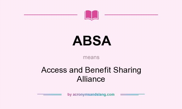 What does ABSA mean? It stands for Access and Benefit Sharing Alliance