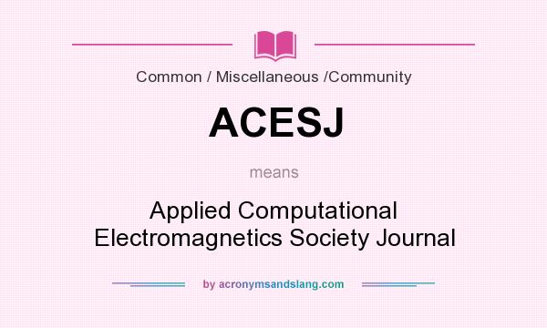 What does ACESJ mean? It stands for Applied Computational Electromagnetics Society Journal